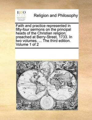 Faith and Practice Represented in Fifty-Four Sermons on the Principal Heads of the Christian Religion; Preached at Berry-Street, 1733. in Two Volumes. ... the Third Edition. Volume 1 of 2