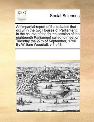 An Impartial Report of the Debates That Occur in the Two Houses of Parliament, in the Course of the Fourth Session of the Eighteenth Parliament Called to Meet on Tuesday the 27th of September, 1796 by William Woodfall, V 1 of 3