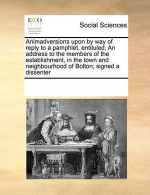 Animadversions Upon by Way of Reply to a Pamphlet, Entituled, an Address to the Members of the Establishment, in the Town and Neighbourhood of Bolton; Signed a Dissenter