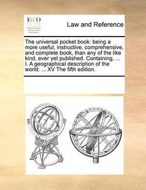 The Universal Pocket Book: Being a More Useful, Instructive, Comprehensive, and Complete Book, Than Any of the Like Kind, Ever Yet Published. Containing, ... I. a Geographical Description of the World: ... XV the Fifth Edition.