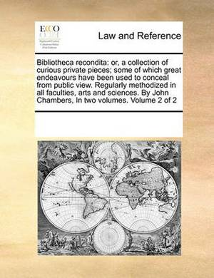 Bibliotheca Recondita: Or, a Collection of Curious Private Pieces; Some of Which Great Endeavours Have Been Used to Conceal from Public View. Regularly Methodized in All Faculties, Arts and Sciences. by John Chambers, in Two Volumes. Volume 2 of 2