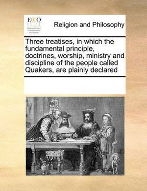 Three Treatises, in Which the Fundamental Principle, Doctrines, Worship, Ministry and Discipline of the People Called Quakers, Are Plainly Declared