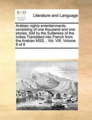 Arabian Nights Entertainments: Consisting of One Thousand and One Stories, Told by the Sultaness of the Indies Translated Into French from the Arabian Mss, . Vol. VIII. Volume 8 of 8