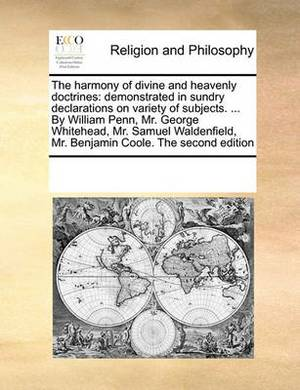 The Harmony of Divine and Heavenly Doctrines: Demonstrated in Sundry Declarations on Variety of Subjects. ... by William Penn, Mr. George Whitehead, Mr. Samuel Waldenfield, Mr. Benjamin Coole. the Second Edition