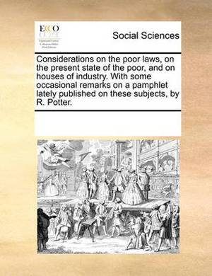 Considerations on the Poor Laws, on the Present State of the Poor, and on Houses of Industry. with Some Occasional Remarks on a Pamphlet Lately Published on These Subjects, by R. Potter.