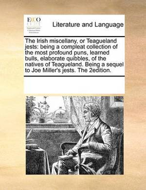 The Irish Miscellany, or Teagueland Jests: Being a Compleat Collection of the Most Profound Puns, Learned Bulls, Elaborate Quibbles, of the Natives of Teagueland. Being a Sequel to Joe Miller's Jests. the 2edition.