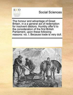 The Honour and Advantage of Great Britain, in A A General Act of Redemption for Insolvent Debtors. Humbly Offer'd to the Consideration of the First British Parliament, Upon These Following Reasons: Viz. I. Because Trade Is Very Dull.