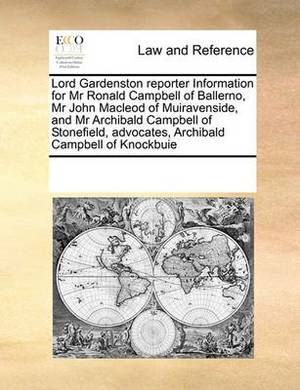 Lord Gardenston Reporter Information for MR Ronald Campbell of Ballerno, MR John MacLeod of Muiravenside, and MR Archibald Campbell of Stonefield, Advocates, Archibald Campbell of Knockbuie