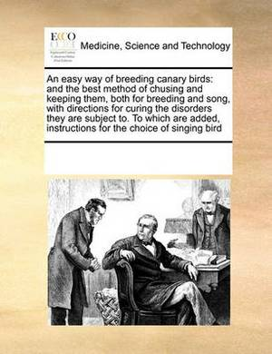 An Easy Way of Breeding Canary Birds: And the Best Method of Chusing and Keeping Them, Both for Breeding and Song, with Directions for Curing the Disorders They Are Subject To. to Which Are Added, Instructions for the Choice of Singing Bird