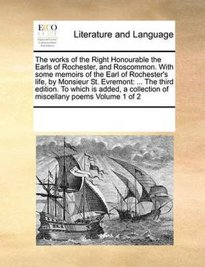 The Works of the Right Honourable the Earls of Rochester, and Roscommon. with Some Memoirs of the Earl of Rochester's Life, by Monsieur St. Evremont: The Third Edition. to Which Is Added, a Collection of Miscellany Poems Volume 1 of 2