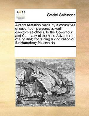 A Representation Made by a Committee of Seventeen Persons, as Well Directors as Others, to the Governour and Company of the Mine-Adventurers of England; Containing a Vindication of Sir Humphrey Mackworth