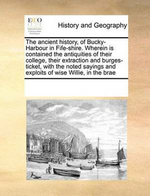 The Ancient History, of Bucky-Harbour in Fife-Shire. Wherein Is Contained the Antiquities of Their College, Their Extraction and Burges-Ticket, with the Noted Sayings and Exploits of Wise Willie, in the Brae