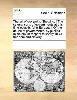 The Art of Governing Shewing, I the Several Sorts of Governments at This Time Establish'd in Europe: II of the Abuse of Governments, by Publick Ministers, in Respect to Liberty, III of Freedom and Slavery