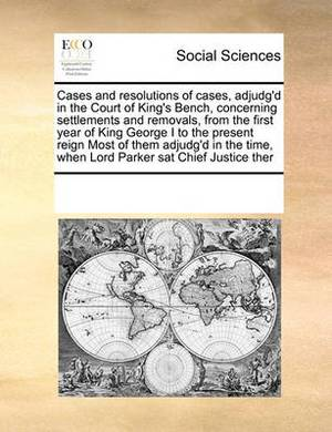 Cases and Resolutions of Cases, Adjudg'd in the Court of King's Bench, Concerning Settlements and Removals, from the First Year of King George I to the Present Reign Most of Them Adjudg'd in the Time, When Lord Parker SAT Chief Justice Ther