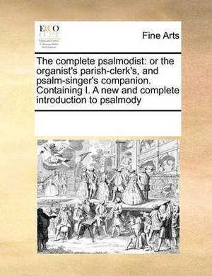 The Complete Psalmodist: Or the Organist's Parish-Clerk's, and Psalm-Singer's Companion. Containing I. a New and Complete Introduction to Psalmody