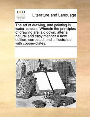 The Art of Drawing, and Painting in Water-Colours. Wherein the Principles of Drawing Are Laid Down, After a Natural and Easy Manner a New Edition, Corrected, and .. Illustrated with Copper-Plates.