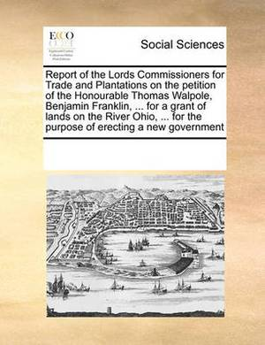 Report of the Lords Commissioners for Trade and Plantations on the Petition of the Honourable Thomas Walpole, Benjamin Franklin, ... for a Grant of Lands on the River Ohio, ... for the Purpose of Erecting a New Government