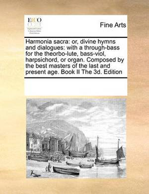 Harmonia Sacra: Or, Divine Hymns and Dialogues: With A Through-Bass for the Theorbo-Lute, Bass-Viol, Harpsichord, or Organ. Composed by the Best Masters of the Last and Present Age. Book II the 3D. Edition