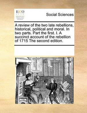 A Review of the Two Late Rebellions, Historical, Political and Moral. in Two Parts. Part the First. I. a Succinct Account of the Rebellion of 1715 the Second Edition.