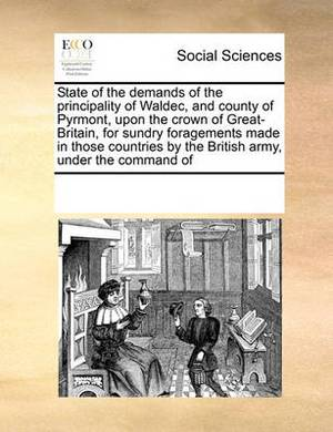 State of the Demands of the Principality of Waldec, and County of Pyrmont, Upon the Crown of Great-Britain, for Sundry Foragements Made in Those Countries by the British Army, Under the Command of
