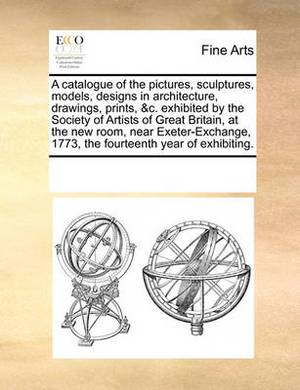 A Catalogue of the Pictures, Sculptures, Models, Designs in Architecture, Drawings, Prints, &C. Exhibited by the Society of Artists of Great Britain, at the New Room, Near Exeter-Exchange, 1773, the Fourteenth Year of Exhibiting.
