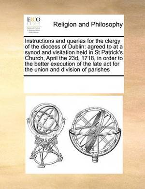 Instructions and Queries for the Clergy of the Diocess of Dublin: Agreed to at a Synod and Visitation Held in St Patrick's Church, April the 23d, 1718, in Order to the Better Execution of the Late ACT for the Union and Division of Parishes