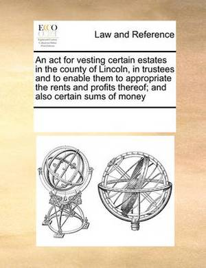 An ACT for Vesting Certain Estates in the County of Lincoln, in Trustees and to Enable Them to Appropriate the Rents and Profits Thereof; And Also Certain Sums of Money