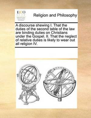 A Discourse Shewing I. That the Duties of the Second Table of the Law Are Binding Duties on Christians Under the Gospel. II. That the Neglect of Relative Duties Is Likely to Wear Out All Religion IV.