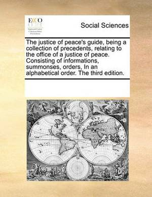 The Justice of Peace's Guide, Being a Collection of Precedents, Relating to the Office of a Justice of Peace. Consisting of Informations, Summonses, Orders, in an Alphabetical Order. the Third Edition.