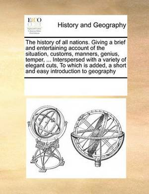 The History of All Nations. Giving a Brief and Entertaining Account of the Situation, Customs, Manners, Genius, Temper, ... Interspersed with a Variety of Elegant Cuts, to Which Is Added, a Short and Easy Introduction to Geography
