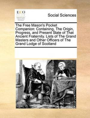 The Free Mason's Pocket Companion: Containing, the Origin, Progress, and Present State of That Ancient Fraternity. Lists of the Grand Masters and Other Officers of the Grand Lodge of Scotland