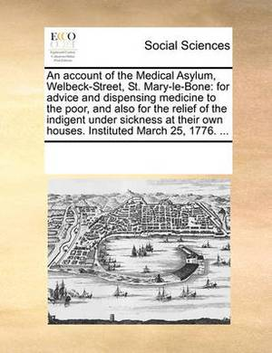 An Account of the Medical Asylum, Welbeck-Street, St. Mary-Le-Bone: For Advice and Dispensing Medicine to the Poor, and Also for the Relief of the Indigent Under Sickness at Their Own Houses. Instituted March 25, 1776.