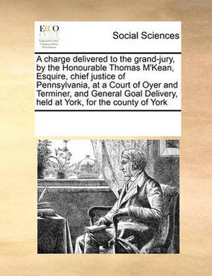 A Charge Delivered to the Grand-Jury, by the Honourable Thomas M'Kean, Esquire, Chief Justice of Pennsylvania, at a Court of Oyer and Terminer, and General Goal Delivery, Held at York, for the County of York