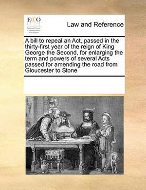 A Bill to Repeal an Act, Passed in the Thirty-First Year of the Reign of King George the Second, for Enlarging the Term and Powers of Several Acts Passed for Amending the Road from Gloucester to Stone