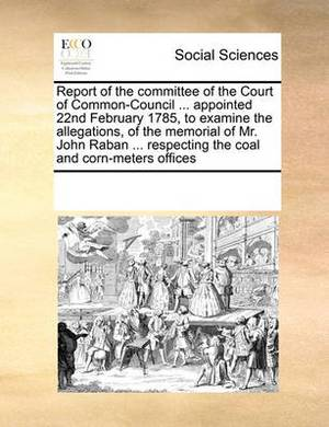 Report of the Committee of the Court of Common-Council ... Appointed 22nd February 1785, to Examine the Allegations, of the Memorial of Mr. John Raban ... Respecting the Coal and Corn-Meters Offices
