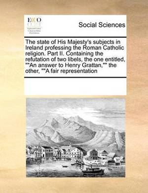 The State of His Majesty's Subjects in Ireland Professing the Roman Catholic Religion. Part II. Containing the Refutation of Two Libels, the One Entitled,  An Answer to Henry Grattan,   the Other,   A Fair Representation