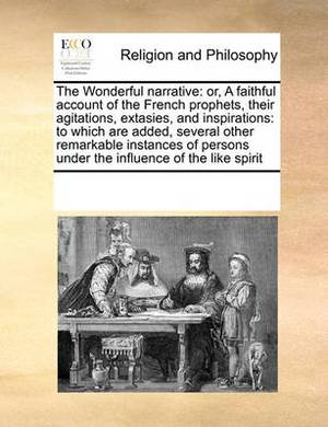 The Wonderful Narrative: Or, a Faithful Account of the French Prophets, Their Agitations, Extasies, and Inspirations: To Which Are Added, Several Other Remarkable Instances of Persons Under the Influence of the Like Spirit