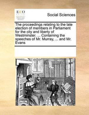 The Proceedings Relating to the Late Election of Members in Parliament for the City and Liberty of Westminster. ... Containing the Speeches of Mr. Murray, ... and Mr. Evans