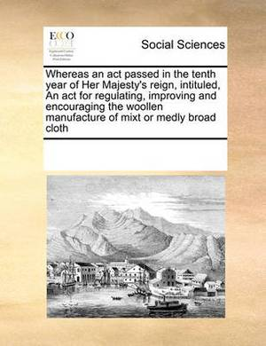 Whereas an ACT Passed in the Tenth Year of Her Majesty's Reign, Intituled, an ACT for Regulating, Improving and Encouraging the Woollen Manufacture of Mixt or Medly Broad Cloth