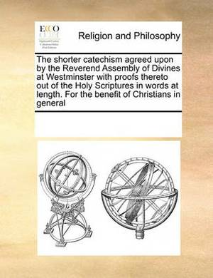 The Shorter Catechism Agreed Upon by the Reverend Assembly of Divines at Westminster with Proofs Thereto Out of the Holy Scriptures in Words at Length. for the Benefit of Christians in General