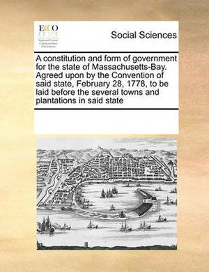 A Constitution and Form of Government for the State of Massachusetts-Bay. Agreed Upon by the Convention of Said State, February 28, 1778, to Be Laid Before the Several Towns and Plantations in Said State