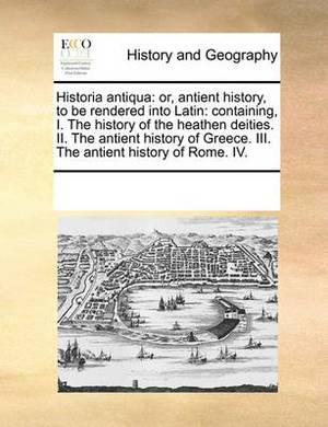 Historia Antiqua: Or, Antient History, to Be Rendered Into Latin: Containing, I. the History of the Heathen Deities. II. the Antient History of Greece. III. the Antient History of Rome. IV.