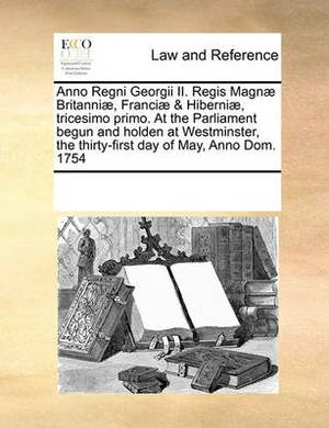 Anno Regni Georgii II. Regis Magnae Britanniae, Franciae & Hiberniae, Tricesimo Primo. at the Parliament Begun and Holden at Westminster, the Thirty-First Day of May, Anno Dom. 1754