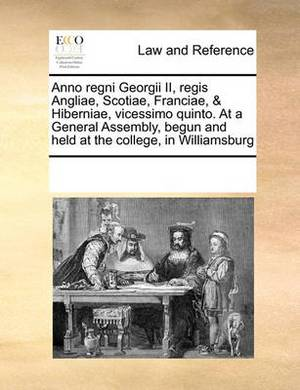Anno Regni Georgii II, Regis Angliae, Scotiae, Franciae, & Hiberniae, Vicessimo Quinto. at a General Assembly, Begun and Held at the College, in Williamsburg
