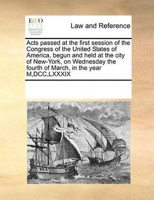 Acts Passed at the First Session of the Congress of the United States of America, Begun and Held at the City of New-York, on Wednesday the Fourth of March, in the Year M, DCC, LXXXIX