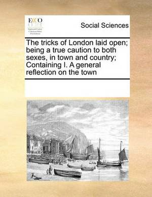 The Tricks of London Laid Open; Being a True Caution to Both Sexes, in Town and Country; Containing I. a General Reflection on the Town