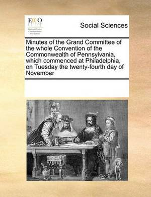 Minutes of the Grand Committee of the Whole Convention of the Commonwealth of Pennsylvania, Which Commenced at Philadelphia, on Tuesday the Twenty-Fourth Day of November