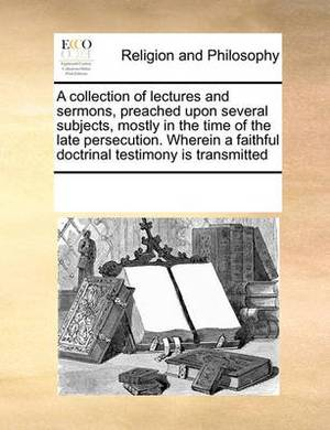 A Collection of Lectures and Sermons, Preached Upon Several Subjects, Mostly in the Time of the Late Persecution. Wherein a Faithful Doctrinal Testimony Is Transmitted