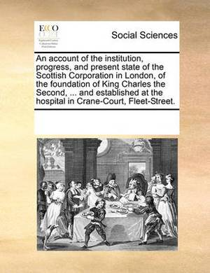 An Account of the Institution, Progress, and Present State of the Scottish Corporation in London, of the Foundation of King Charles the Second, ... and Established at the Hospital in Crane-Court, Fleet-Street.