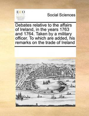 Debates Relative to the Affairs of Ireland, in the Years 1763 and 1764. Taken by a Military Officer. to Which Are Added, His Remarks on the Trade of Ireland